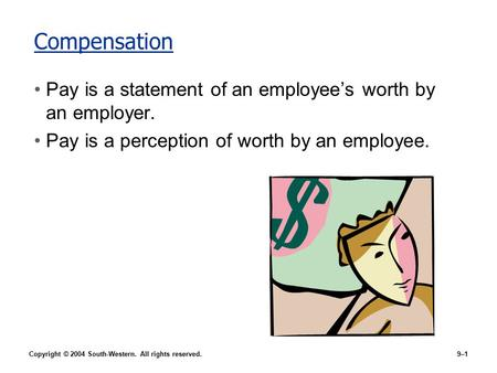 Copyright © 2004 South-Western. All rights reserved.9–1 Compensation Pay is a statement of an employee's worth by an employer. Pay is a perception of worth.