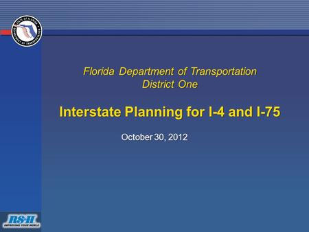 Florida Department of Transportation District One Interstate Planning for I-4 and I-75 October 30, 2012.