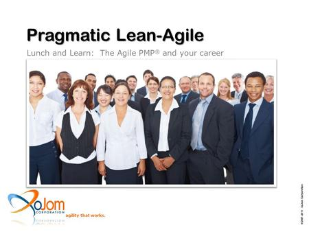Agility that works. Pragmatic Lean-Agile Lunch and Learn: The Agile PMP ® and your career © 2007–2011 XoJom Corporation.