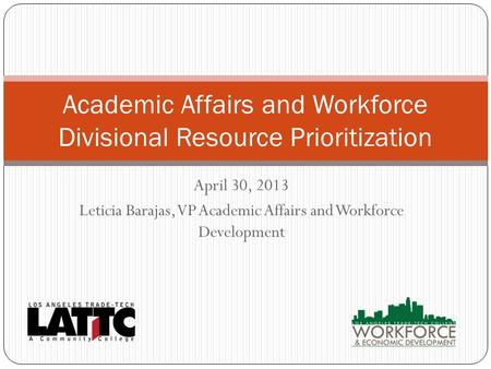 April 30, 2013 Leticia Barajas, VP Academic Affairs and Workforce Development Academic Affairs and Workforce Divisional Resource Prioritization.