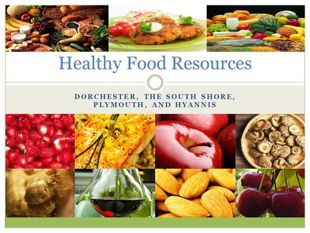 DORCHESTER, THE SOUTH SHORE, PLYMOUTH, AND HYANNIS Healthy Food Resources.