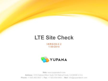 LTE Site Check Web: www.yupanatech.com Address: 1515 Oakland Blvd. Suite 150 Walnut Creek, CA 94596 U.S.A. Phone: +1-925-482-0657 | Fax: +1-925-954-6465.