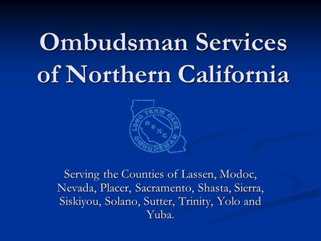 Ombudsman Services of Northern California Serving the Counties of Lassen, Modoc, Nevada, Placer, Sacramento, Shasta, Sierra, Siskiyou, Solano, Sutter,