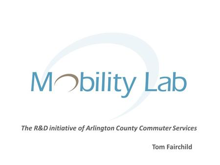 Tom Fairchild The R&D initiative of Arlington County Commuter Services.