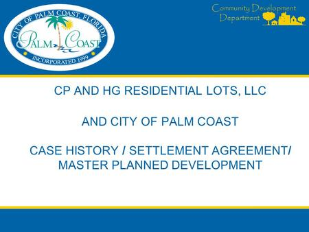 Community Development Department CP AND HG RESIDENTIAL LOTS, LLC AND CITY OF PALM COAST CASE HISTORY / SETTLEMENT AGREEMENT/ MASTER PLANNED DEVELOPMENT.