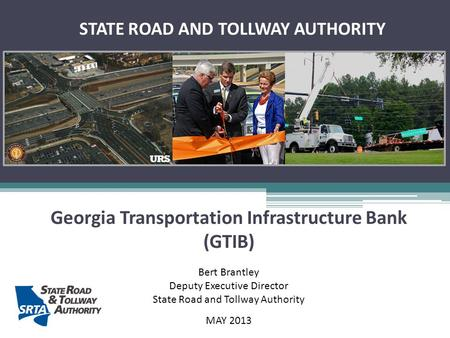 Georgia Transportation Infrastructure Bank (GTIB) Bert Brantley Deputy Executive Director State Road and Tollway Authority MAY 2013 STATE ROAD AND TOLLWAY.