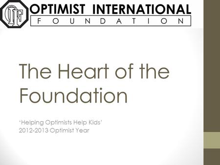 The Heart of the Foundation 'Helping Optimists Help Kids' 2012-2013 Optimist Year.