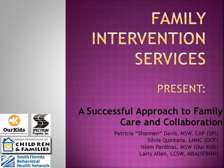 "A Successful Approach to Family Care and Collaboration Patricia ""Shannen"" Davis, MSW, CAP (SPI) Silvia Quintana, LMHC (DCF) Islem Pardinas, MSW (Our Kids)"