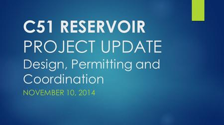 C51 RESERVOIR PROJECT UPDATE Design, Permitting and Coordination NOVEMBER 10, 2014.