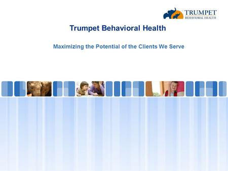 Trumpet Behavioral Health Maximizing the Potential of the Clients We Serve.