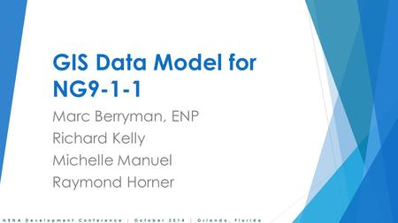 NENA Development Conference | October 2014 | Orlando, Florida GIS Data Model for NG9-1-1 Marc Berryman, ENP Richard Kelly Michelle Manuel Raymond Horner.