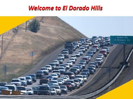 Welcome to El Dorado Hills. Goals of Presentation Summarize growth, traffic, and road network state affecting planning in EDH - Especially where not easily.