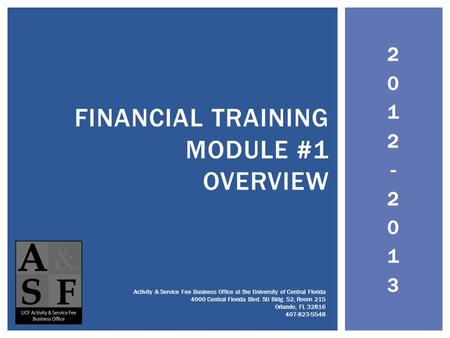 2012-20132012-2013 FINANCIAL TRAINING MODULE #1 OVERVIEW Activity & Service Fee Business Office at the University of Central Florida 4000 Central Florida.