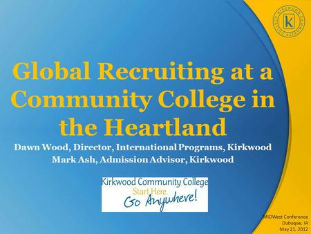 Global Recruiting at a Community College in the Heartland Dawn Wood, Director, International Programs, Kirkwood Mark Ash, Admission Advisor, Kirkwood MIDWest.