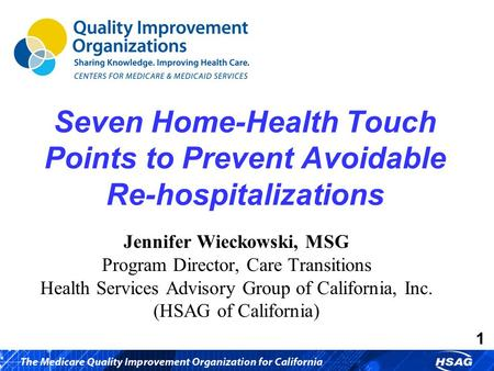 1 Seven Home-Health Touch Points to Prevent Avoidable Re-hospitalizations Jennifer Wieckowski, MSG Program Director, Care Transitions Health Services Advisory.