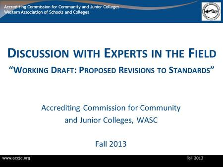 Www.accjc.org Fall 2013 Accrediting Commission for Community and Junior Colleges Western Association of Schools and Colleges D ISCUSSION WITH E XPERTS.