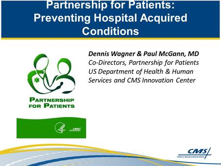 Partnership for Patients: Preventing Hospital Acquired Conditions Dennis Wagner & Paul McGann, MD Co-Directors, Partnership for Patients US Department.