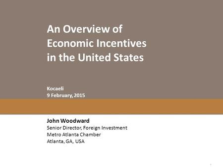 An Overview of Economic Incentives in the United States John Woodward Senior Director, Foreign Investment Metro Atlanta Chamber Atlanta, GA, USA Kocaeli.