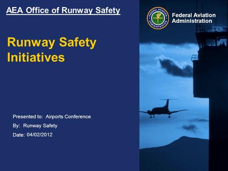 Presented to: By: Date: Federal Aviation Administration AEA Office of Runway Safety Runway Safety Initiatives Airports Conference Runway Safety 04/02/2012.