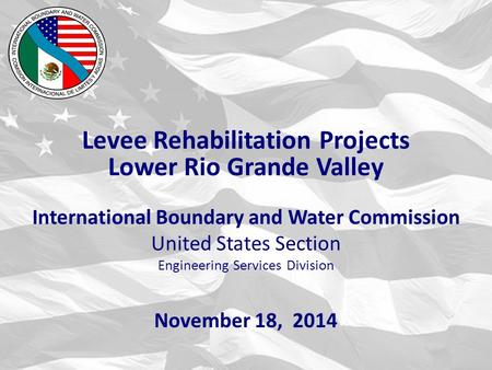 International Boundary and Water Commission United States Section Engineering Services Division November 18, 2014 Levee Rehabilitation Projects Lower Rio.