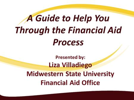 A Guide to Help You Through the Financial Aid Process Presented by: Liza Villadiego Midwestern State University Financial Aid Office.