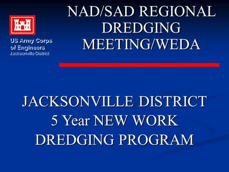 JACKSONVILLE DISTRICT 5 Year NEW WORK DREDGING PROGRAM JACKSONVILLE DISTRICT 5 Year NEW WORK DREDGING PROGRAM NAD/SAD REGIONAL DREDGING MEETING/WEDA NAD/SAD.