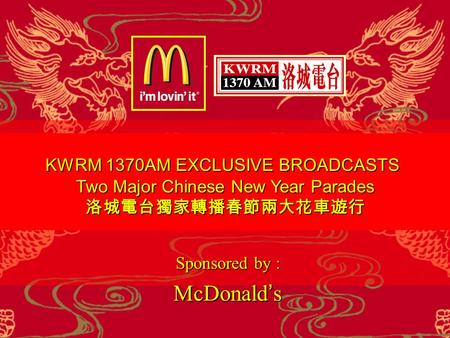 KWRM 1370AM EXCLUSIVE BROADCASTS Two Major Chinese New Year Parades 洛城電台獨家轉播春節兩大花車遊行 Sponsored by : McDonald ' s Sponsored by : McDonald ' s.