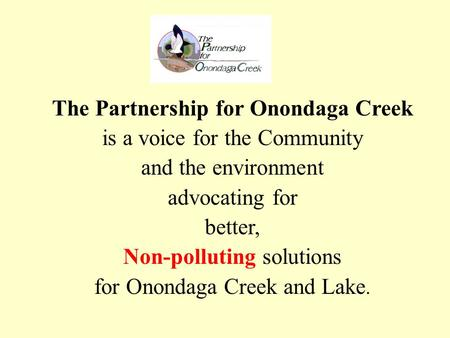 The Partnership for Onondaga Creek is a voice for the Community and the environment advocating for better, Non-polluting solutions for Onondaga Creek and.