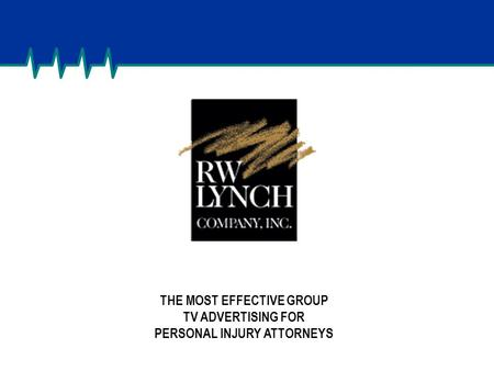 CONDFIDENTIAL – DO NOT DISTRIBUTE THE MOST EFFECTIVE GROUP TV ADVERTISING FOR PERSONAL INJURY ATTORNEYS.