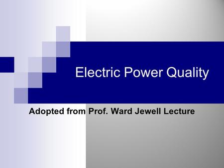 Electric Power Quality Adopted from Prof. Ward Jewell Lecture.