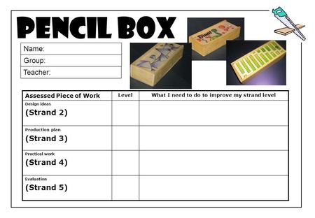 Pencil box Assessed Piece of Work Level What I need to do to improve my strand level Design ideas (Strand 2) Production plan (Strand 3) Practical work.