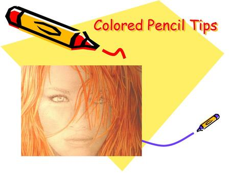 Colored Pencil Tips. How to get the Best results Keep points sharp Don't just use one color! – use several layers of different colors together to add.