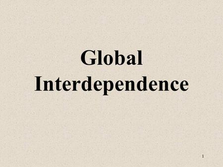 1 Global Interdependence. 2 Looking at a map is not sufficient to realize the extent to which people around the world interact with each other. As the.