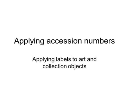 Applying accession numbers Applying labels to art and collection objects.