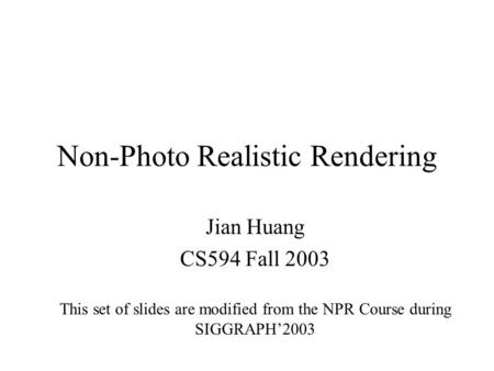 Non-Photo Realistic Rendering Jian Huang CS594 Fall 2003 This set of slides are modified from the NPR Course during SIGGRAPH'2003.