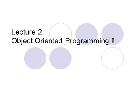 Lecture 2: Object Oriented Programming I. Procedural vs. Object-Oriented Programming The unit in procedural programming is function, and unit in object-oriented.
