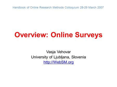 Overview: Online Surveys Vasja Vehovar University of Ljubljana, Slovenia  Handbook of Online Research Methods Colloquium 28-29 March 2007.
