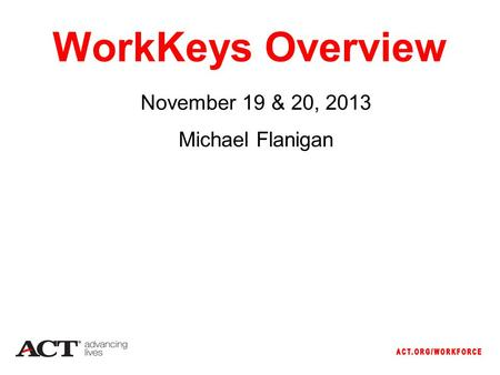 WorkKeys Overview November 19 & 20, 2013 Michael Flanigan.