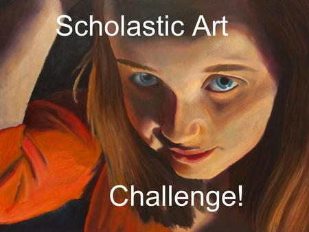 Scholastic Art Challenge!. You will select one of the images from this PowerPoint as inspiration for your art project Read the directions carefully, because.
