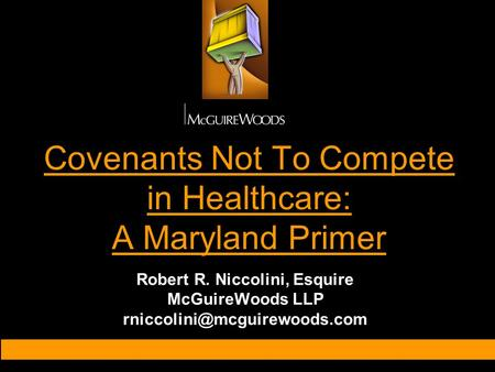 Covenants Not To Compete in Healthcare: A Maryland Primer Robert R. Niccolini, Esquire McGuireWoods LLP