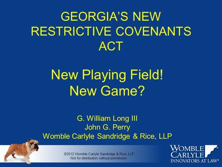 GEORGIA'S NEW RESTRICTIVE COVENANTS ACT New Playing Field! New Game? G. William Long III John G. Perry Womble Carlyle Sandridge & Rice, LLP ©2012 Womble.