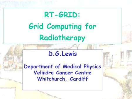 D.G.Lewis Department of Medical Physics Velindre Cancer Centre Whitchurch, Cardiff RT-GRID: Grid Computing for Radiotherapy.