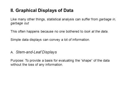 II. Graphical Displays of Data Like many other things, statistical analysis can suffer from garbage in, garbage out This often happens because no one bothered.