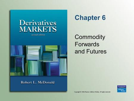 Chapter 6 Commodity Forwards and Futures. Copyright © 2006 Pearson Addison-Wesley. All rights reserved. 6-2 Introduction to Commodity Forwards Commodity.