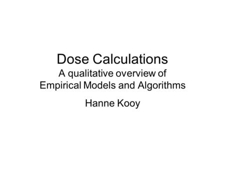 Dose Calculations A qualitative overview of Empirical Models and Algorithms Hanne Kooy.
