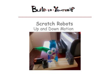 Scratch Robots Up and Down Motion. Scratch Robots www.build-it-yourself.com Up and Down Motion Module – How does it work? The cap's rotation is off-center,
