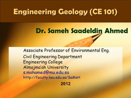 CE 101Dr SaMeH1 Engineering Geology (CE 101) Associate Professor of Environmental Eng. Civil Engineering Department Engineering College Almajma'ah University.