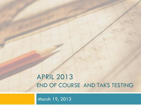 APRIL 2013 END OF COURSE AND TAKS TESTING March 19, 2013.