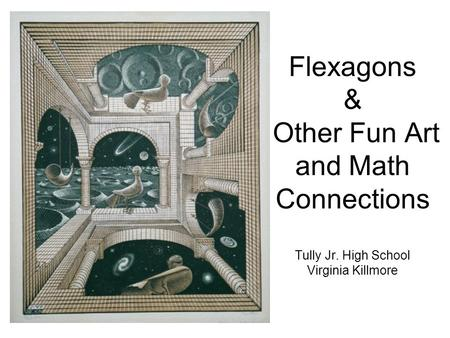 Flexagons & Other Fun Art and Math Connections Tully Jr. High School Virginia Killmore.