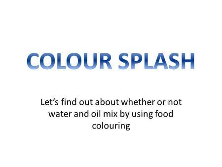 COLOUR SPLASH Let's find out about whether or not water and oil mix by using food colouring.